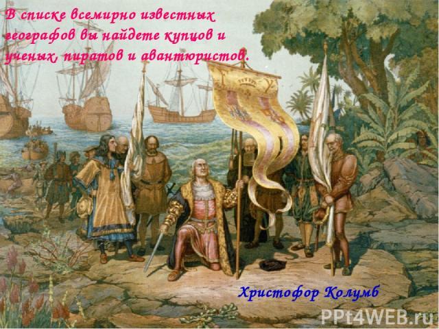 В списке всемирно известных географов вы найдете купцов и ученых, пиратов и авантюристов. Христофор Колумб