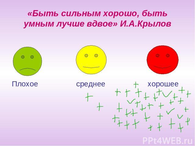 «Быть сильным хорошо, быть умным лучше вдвое» И.А.Крылов Плохое среднее хорошее