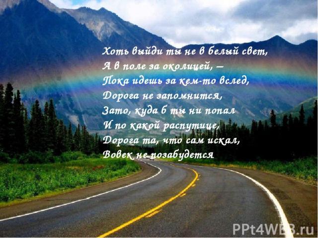 Хоть выйди ты не в белый свет, А в поле за околицей, – Пока идешь за кем-то вслед, Дорога не запомнится, Зато, куда б ты ни попал И по какой распутице, Дорога та, что сам искал, Вовек не позабудется