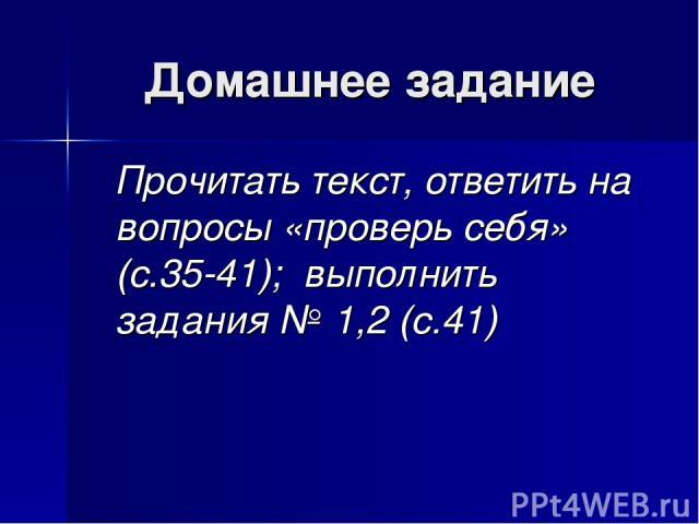 Домашнее задание Прочитать текст, ответить на вопросы «проверь себя» (с.35-41); выполнить задания № 1,2 (с.41)