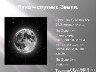 Луна – спутник Земли. Сутки на луне длятся 29,5 земных суток. На Луне нет атмосф