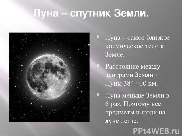 Луна – спутник Земли. Луна – самое близкое космическое тело к Земле. Расстояние между центрами Земли и Луны 384 400 км. Луна меньше Земли в 6 раз. Поэтому все предметы и люди на луне легче.