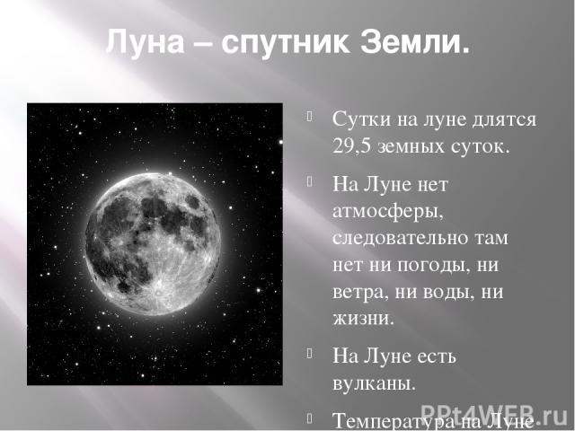 Луна – спутник Земли. Сутки на луне длятся 29,5 земных суток. На Луне нет атмосферы, следовательно там нет ни погоды, ни ветра, ни воды, ни жизни. На Луне есть вулканы. Температура на Луне меняется от очень низкой к очень высокой.