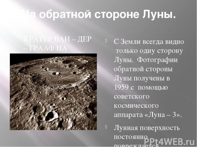 На обратной стороне Луны. КРАТЕР ВАН – ДЕР – ГРААФ НА ОБРАТНОЙ СТОРОНЕ ЛУНЫ. С Земли всегда видно только одну сторону Луны. Фотографии обратной стороны Луны получены в 1959 с помощью советского космического аппарата «Луна – 3». Лунная поверхность по…