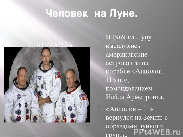 Человек на Луне. КОМАНДА АМЕРИКАНСКИХ АСТРАНАВТОВ. В 1969 на Луну высадились американские астронавты на корабле «Апполон – 11» под командованием Нейла Армстронга. «Апполон – 11» вернулся на Землю с образцами лунного грунта.
