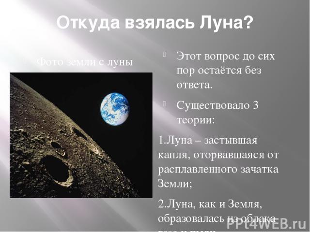 Откуда взялась Луна? Фото земли с луны Этот вопрос до сих пор остаётся без ответа. Существовало 3 теории: 1.Луна – застывшая капля, оторвавшаяся от расплавленного зачатка Земли; 2.Луна, как и Земля, образовалась из облака газа и пыли. 3. Земля захва…