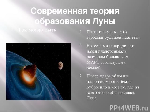 Современная теория образования Луны Так могло быть Планетезималь – это зародыш будущей планеты. Более 4 миллиардов лет назад планетезималь, размером больше чем МАРС столкнулся с Землей. После удара обломки планетезималя и Земли отбросило в космос, г…