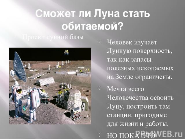 Сможет ли Луна стать обитаемой? Проект лунной базы Человек изучает Лунную поверхность, так как запасы полезных ископаемых на Земле ограничены. Мечта всего Человечества освоить Луну, построить там станции, пригодные для жизни и работы. НО ПОКА ЭТО ТО…