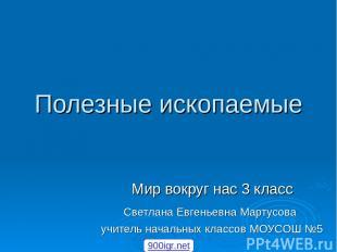 Полезные ископаемые Мир вокруг нас 3 класс Светлана Евгеньевна Мартусова учитель