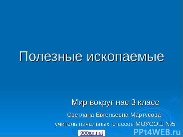 Полезные ископаемые Мир вокруг нас 3 класс Светлана Евгеньевна Мартусова учитель начальных классов МОУСОШ №5 900igr.net