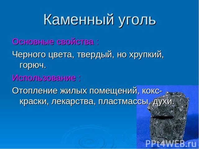 Каменный уголь Основные свойства : Черного цвета, твердый, но хрупкий, горюч. Использование : Отопление жилых помещений, кокс-краски, лекарства, пластмассы, духи.