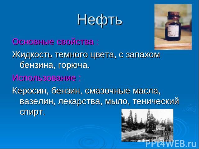 Нефть Основные свойства : Жидкость темного цвета, с запахом бензина, горюча. Использование : Керосин, бензин, смазочные масла, вазелин, лекарства, мыло, тенический спирт.