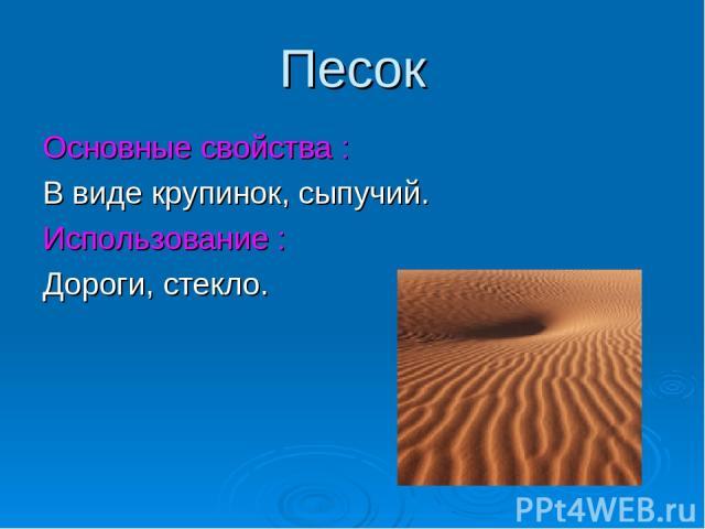 Песок Основные свойства : В виде крупинок, сыпучий. Использование : Дороги, стекло.