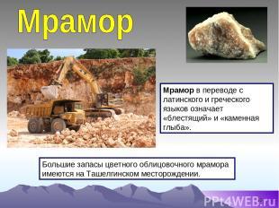 * Большие запасы цветного облицовочного мрамора имеются на Ташелгинском месторож