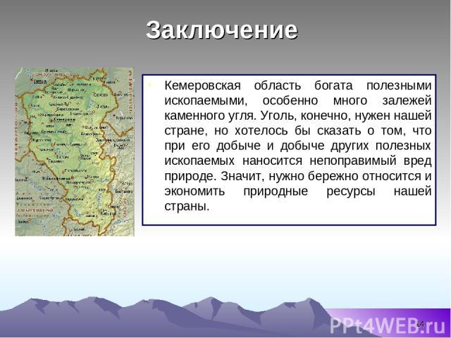 * Кемеровская область богата полезными ископаемыми, особенно много залежей каменного угля. Уголь, конечно, нужен нашей стране, но хотелось бы сказать о том, что при его добыче и добыче других полезных ископаемых наносится непоправимый вред природе. …
