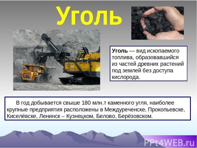 * Уголь — вид ископаемого топлива, образовавшийся из частей древних растений под землей без доступа кислорода. В год добывается свыше 180млн.т каменного угля, наиболее крупные предприятия расположены в Междуреченске, Прокопьевске, Киселёвске, Ленин…