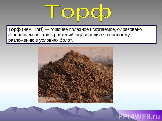 * Торф (нем. Torf) — горючее полезное ископаемое, образовано скоплением остатков растений, подвергшихся неполному разложению в условиях болот.