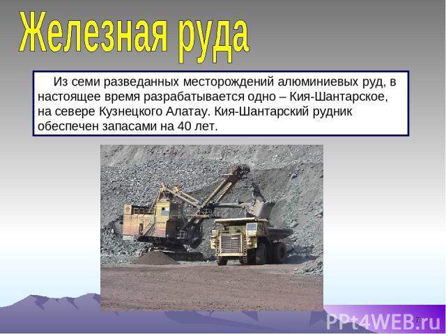 * Из семи разведанных месторождений алюминиевых руд, в настоящее время разрабатывается одно – Кия-Шантарское, на севере Кузнецкого Алатау. Кия-Шантарский рудник обеспечен запасами на 40 лет.