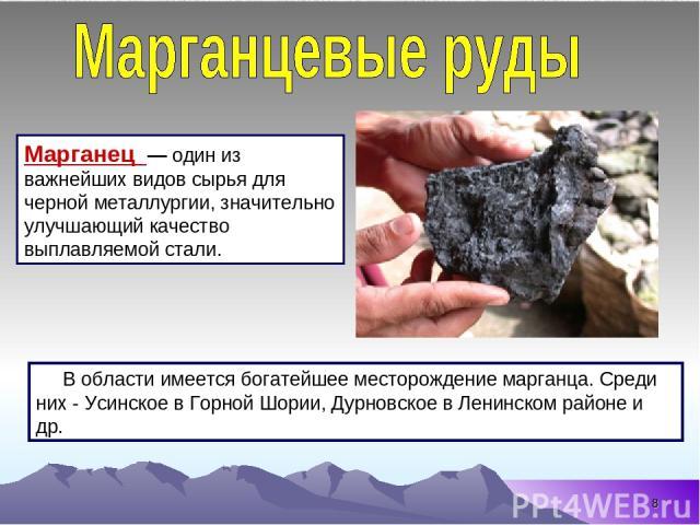 * В области имеется богатейшее месторождение марганца. Среди них - Усинское в Горной Шории, Дурновское в Ленинском районе и др. Марганец — один из важнейших видов сырья для черной металлургии, значительно улучшающий качество выплавляемой стали.