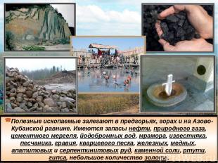 Полезные ископаемые залегают в предгорьях, горах и на Азово-Кубанской равнине. И