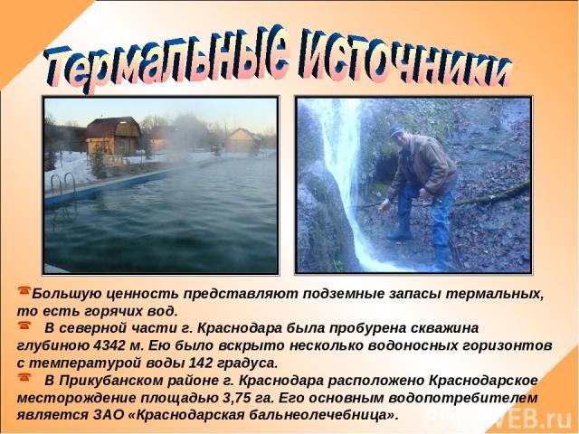 Большую ценность представляют подземные запасы термальных, то есть горячих вод. В северной части г. Краснодара была пробурена скважина глубиною 4342 м. Ею было вскрыто несколько водоносных горизонтов с температурой воды 142 градуса. В Прикубанском р…