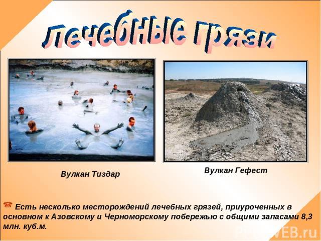 Есть несколько месторождений лечебных грязей, приуроченных в основном к Азовскому и Черноморскому побережью с общими запасами 8,3 млн. куб.м. Вулкан Тиздар Вулкан Гефест