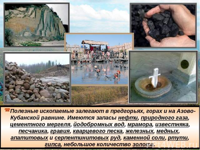 Полезные ископаемые залегают в предгорьях, горах и на Азово-Кубанской равнине. Имеются запасы нефти, природного газа, цементного мергеля, йодобромных вод, мрамора, известняка, песчаника, гравия, кварцевого песка, железных, медных, апатитовых и серп…