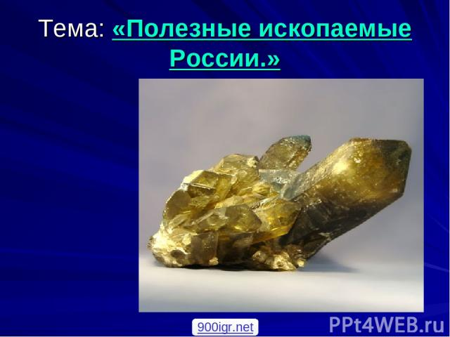 Тема: «Полезные ископаемые России.» 900igr.net