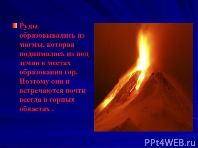 Руды образовывались из магмы, которая поднималась из под земли в местах образования гор. Поэтому они и встречаются почти всегда в горных областях .