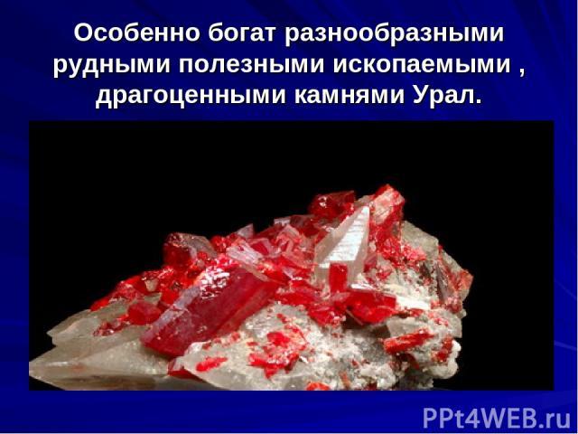 Особенно богат разнообразными рудными полезными ископаемыми , драгоценными камнями Урал.