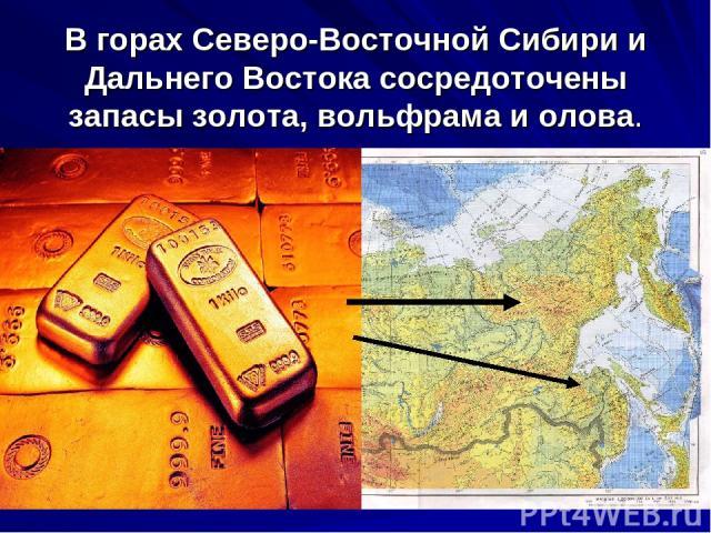 В горах Северо-Восточной Сибири и Дальнего Востока сосредоточены запасы золота, вольфрама и олова.