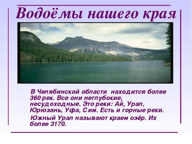 Водоёмы нашего края В Челябинской области находится более 360 рек. Все они неглубокие, несудоходные. Это реки: Ай, Урал, Юрюзань, Уфа, Сим. Есть и горные реки. Южный Урал называют краем озёр. Их более 3170.