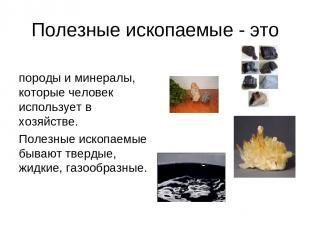 Полезные ископаемые - это породы и минералы, которые человек использует в хозяйс