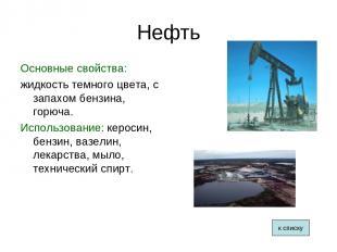 Нефть Основные свойства: жидкость темного цвета, с запахом бензина, горюча. Испо