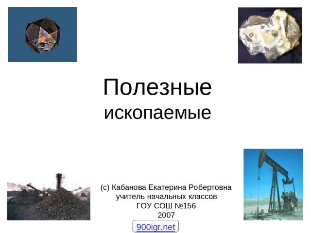 Полезные ископаемые (с) Кабанова Екатерина Робертовна учитель начальных классов ГОУ СОШ №156 2007 900igr.net