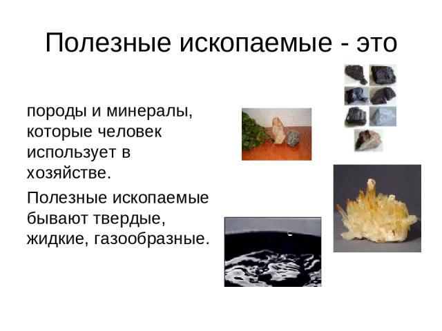 Полезные ископаемые - это породы и минералы, которые человек использует в хозяйстве. Полезные ископаемые бывают твердые, жидкие, газообразные.