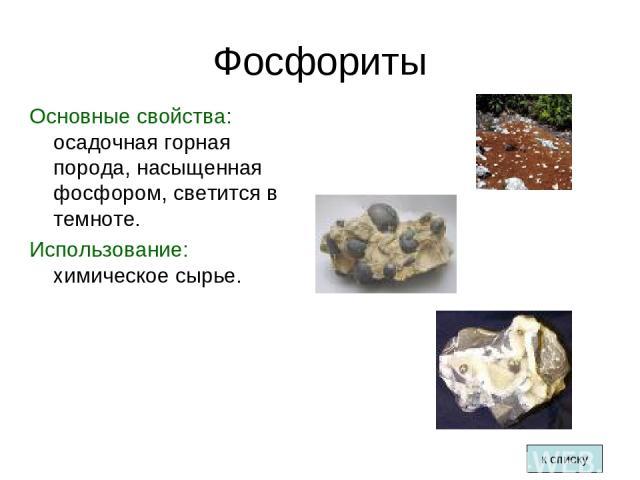 Фосфориты Основные свойства: осадочная горная порода, насыщенная фосфором, светится в темноте. Использование: химическое сырье. к списку