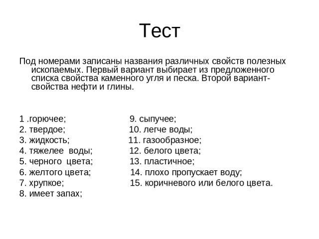 Тест Под номерами записаны названия различных свойств полезных ископаемых. Первый вариант выбирает из предложенного списка свойства каменного угля и песка. Второй вариант- свойства нефти и глины. 1 .горючее; 9. сыпучее; 2. твердое; 10. легче воды; 3…