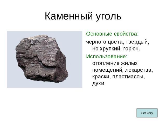 Каменный уголь Основные свойства: черного цвета, твердый, но хрупкий, горюч. Использование: отопление жилых помещений, лекарства, краски, пластмассы, духи. к списку