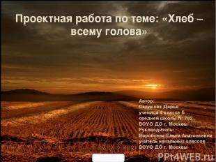Проектная работа по теме: «Хлеб – всему голова» Автор: Саликова Дарья ученица 4