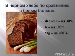 В черном хлебе по сравнению с белым больше: Железа – на 30% K – на 100% Mg – на