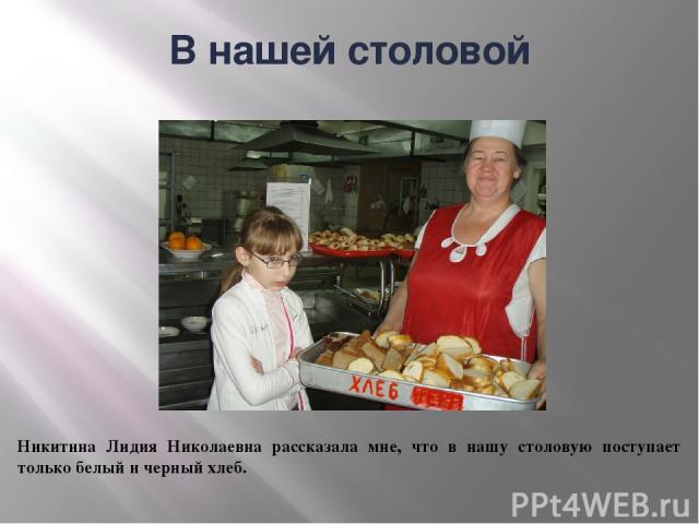 В нашей столовой Никитина Лидия Николаевна рассказала мне, что в нашу столовую поступает только белый и черный хлеб.
