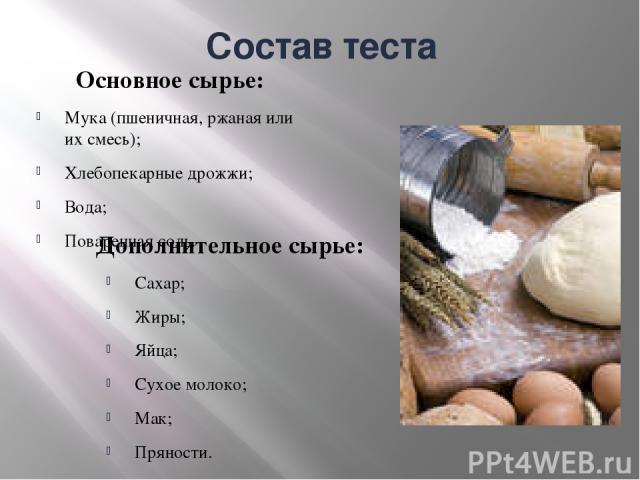 Состав теста Основное сырье: Мука (пшеничная, ржаная или их смесь); Хлебопекарные дрожжи; Вода; Поваренная соль. Дополнительное сырье: Сахар; Жиры; Яйца; Сухое молоко; Мак; Пряности.
