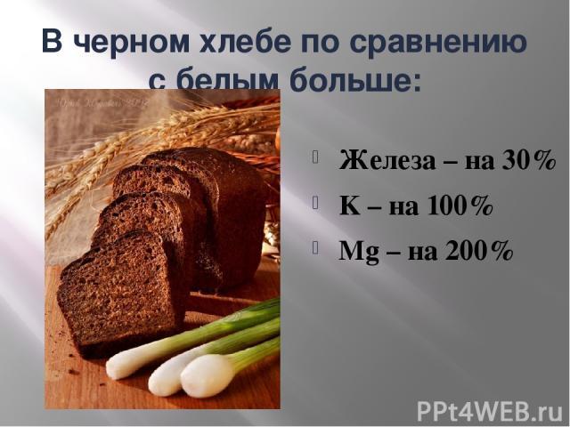 В черном хлебе по сравнению с белым больше: Железа – на 30% K – на 100% Mg – на 200%