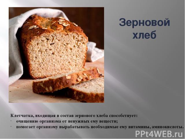 Клетчатка, входящая в состав зернового хлеба способствует: очищению организма от ненужных ему веществ; помогает организму вырабатывать необходимые ему витамины, аминокислоты. Зерновой хлеб