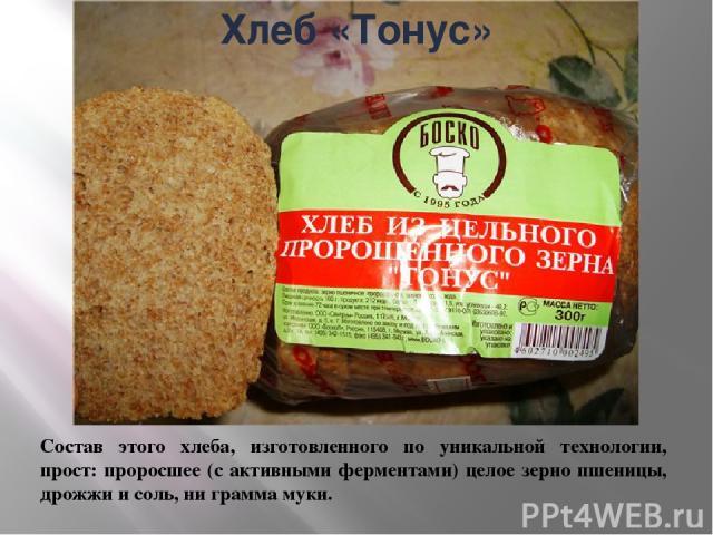 Состав этого хлеба, изготовленного по уникальной технологии, прост: проросшее (с активными ферментами) целое зерно пшеницы, дрожжи и соль, ни грамма муки. Хлеб «Тонус»
