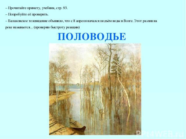 – Прочитайте примету, учебник, стр. 93. – Попробуйте её проверить. – Балаковское телевидение объявило, что с 8 апреля начался подъём воды в Волге. Этот разлив на реке называется... (проверяю быстроту реакции) ПОЛОВОДЬЕ