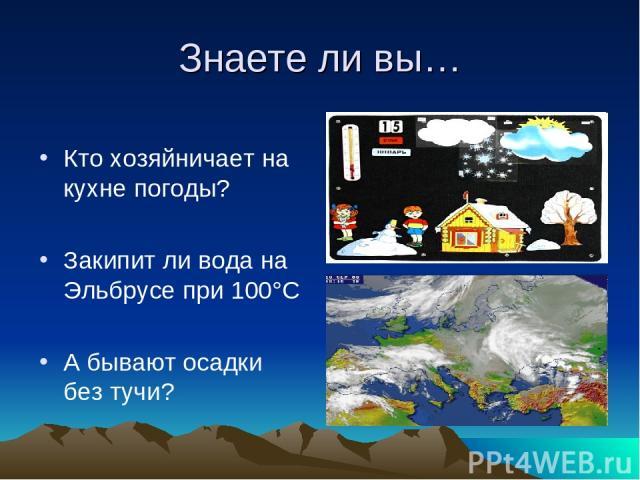 Знаете ли вы… Кто хозяйничает на кухне погоды? Закипит ли вода на Эльбрусе при 100°С А бывают осадки без тучи?