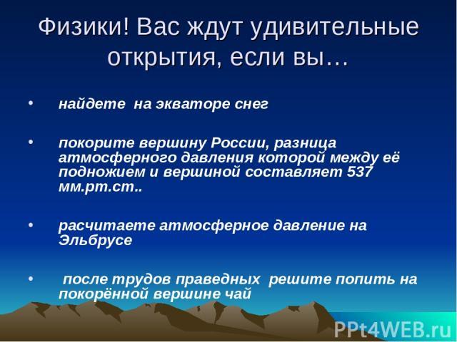 Физики! Вас ждут удивительные открытия, если вы… найдете на экваторе снег покорите вершину России, разница атмосферного давления которой между её подножием и вершиной составляет 537 мм.рт.ст.. расчитаете атмосферное давление на Эльбрусе после трудов…