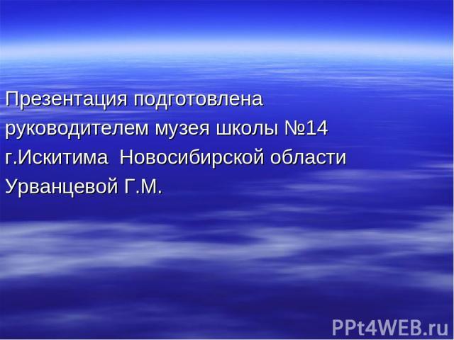 Презентация подготовлена руководителем музея школы №14 г.Искитима Новосибирской области Урванцевой Г.М.